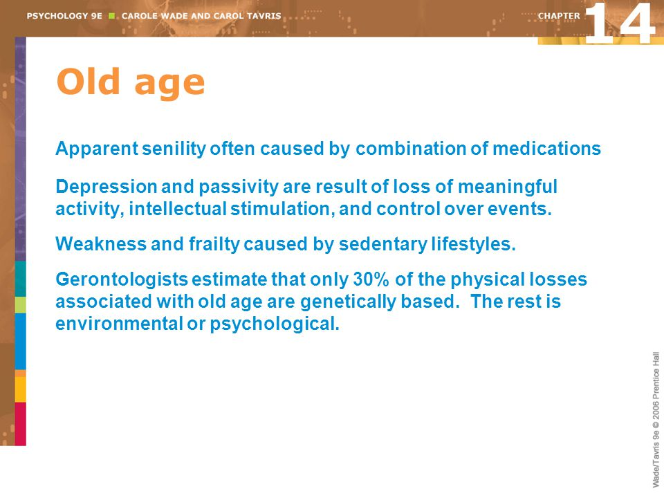 Old age Apparent senility often caused by combination of medications Depression and passivity are result of loss of meaningful activity, intellectual