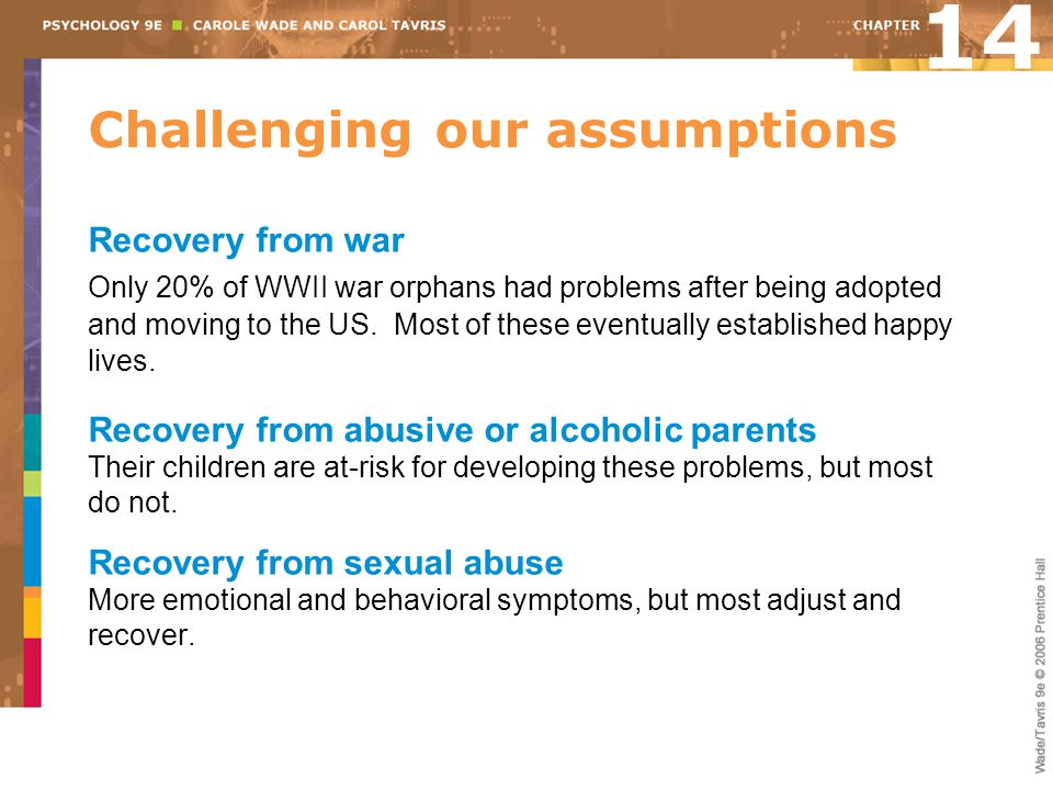 Challenging our assumptions Recovery from war Only 20% of WWII war orphans had problems after being adopted and moving to the US. Most of these eventu