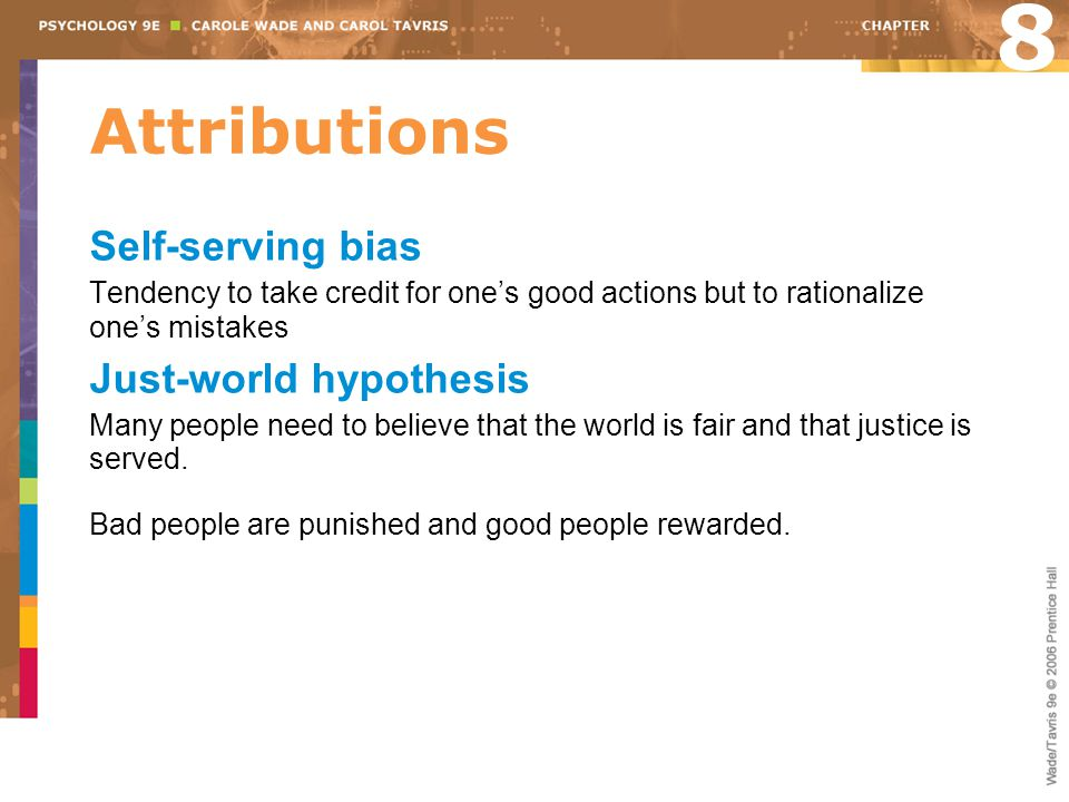 Attributions 8 Self-serving bias Tendency to take credit for one's good actions but to rationalize one's mistakes Just-world hypothesis Many people need to believe that the world is fair and that justice is served.