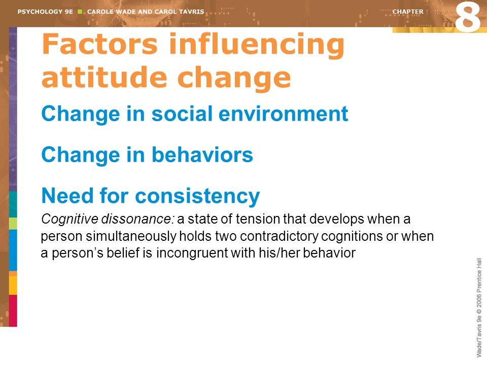 Factors influencing attitude change Change in social environment Change in behaviors Need for consistency Cognitive dissonance: a state of tension that develops when a person simultaneously holds two contradictory cognitions or when a person's belief is incongruent with his/her behavior 8