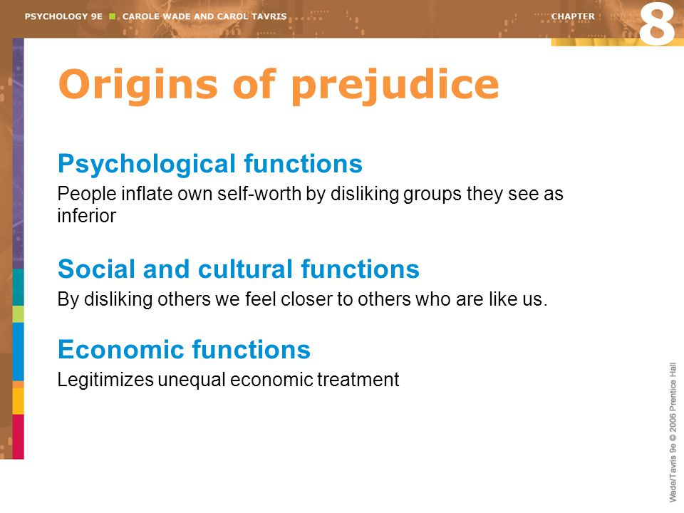 Origins of prejudice 8 Psychological functions People inflate own self-worth by disliking groups they see as inferior Social and cultural functions By disliking others we feel closer to others who are like us.