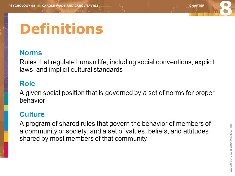 Definitions Norms Rules that regulate human life, including social conventions, explicit laws, and implicit cultural standards Role A given social position that is governed by a set of norms for proper behavior Culture A program of shared rules that govern the behavior of members of a community or society, and a set of values, beliefs, and attitudes shared by most members of that community 8