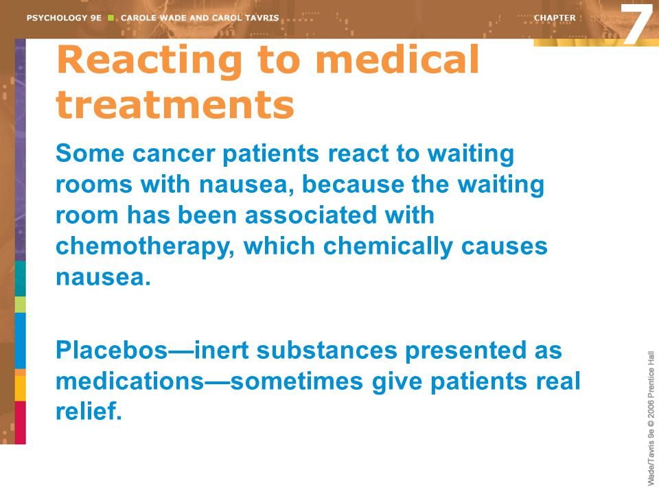 Reacting to medical treatments Some cancer patients react to waiting rooms with nausea, because the waiting room has been associated with chemotherapy