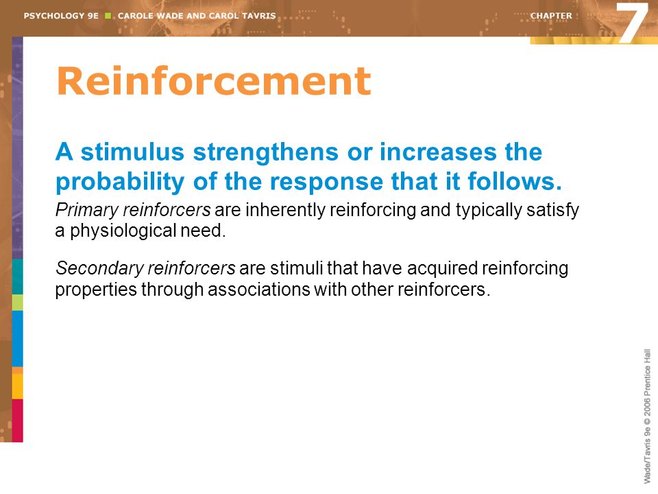 Reinforcement 7 A stimulus strengthens or increases the probability of the response that it follows. Primary reinforcers are inherently reinforcing an
