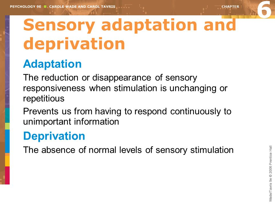 Sensory adaptation and deprivation Adaptation The reduction or disappearance of sensory responsiveness when stimulation is unchanging or repetitious Prevents us from having to respond continuously to unimportant information Deprivation The absence of normal levels of sensory stimulation 6