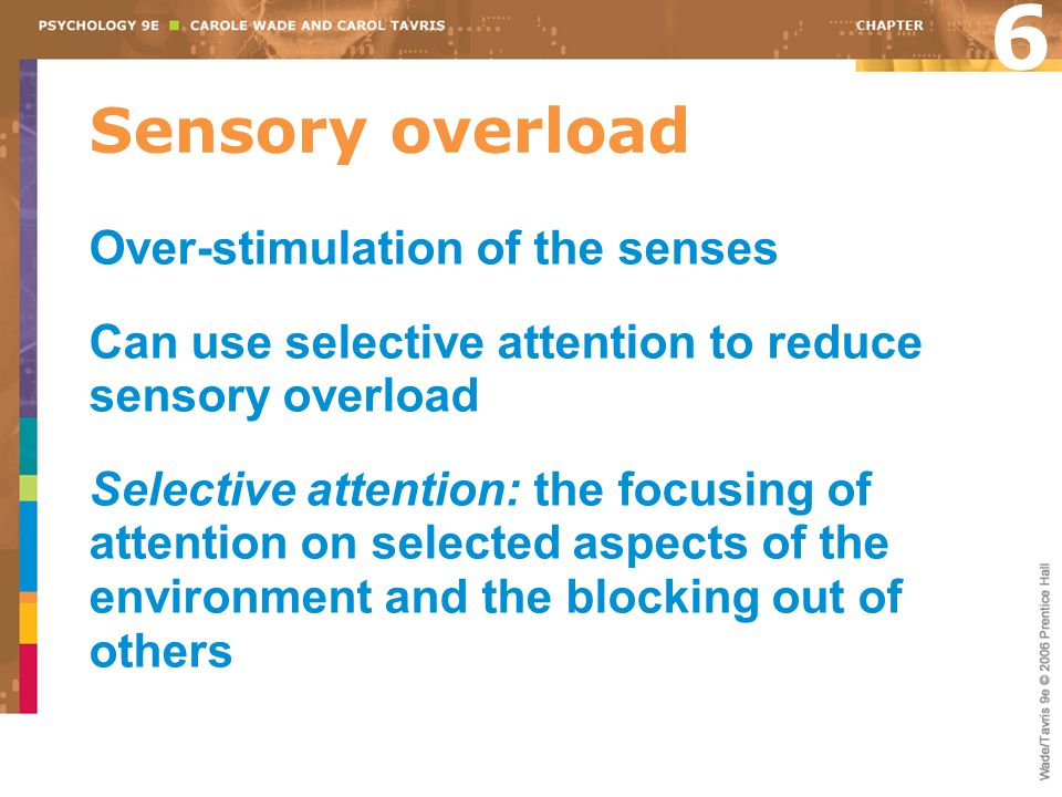 Sensory overload Over-stimulation of the senses Can use selective attention to reduce sensory overload Selective attention: the focusing of attention on selected aspects of the environment and the blocking out of others 6