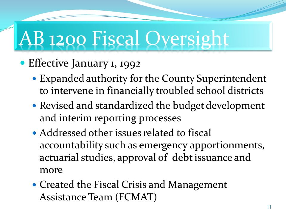 Effective January 1, 1992 Expanded authority for the County Superintendent to intervene in financially troubled school districts Revised and standardized the budget development and interim reporting processes Addressed other issues related to fiscal accountability such as emergency apportionments, actuarial studies, approval of debt issuance and more Created the Fiscal Crisis and Management Assistance Team (FCMAT) 11
