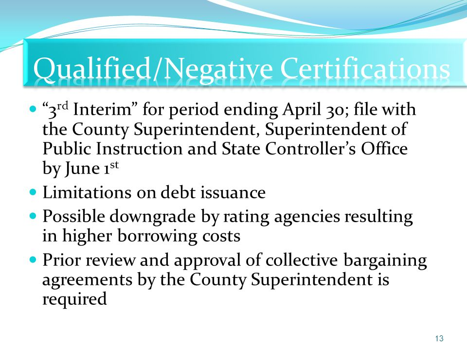 3 rd Interim for period ending April 30; file with the County Superintendent, Superintendent of Public Instruction and State Controller's Office by June 1 st Limitations on debt issuance Possible downgrade by rating agencies resulting in higher borrowing costs Prior review and approval of collective bargaining agreements by the County Superintendent is required 13