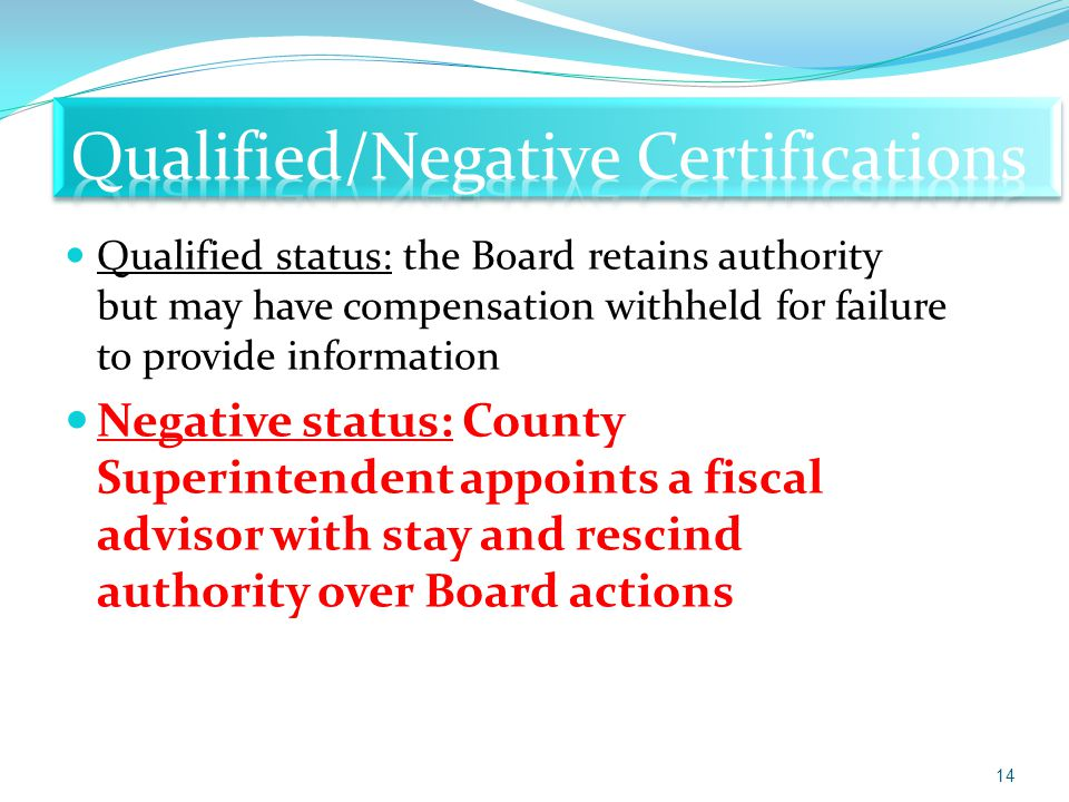 Qualified status: the Board retains authority but may have compensation withheld for failure to provide information Negative status: County Superintendent appoints a fiscal advisor with stay and rescind authority over Board actions 14