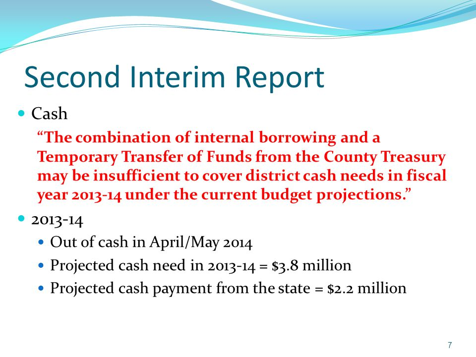 Second Interim Report Cash The combination of internal borrowing and a Temporary Transfer of Funds from the County Treasury may be insufficient to cover district cash needs in fiscal year 2013-14 under the current budget projections. 2013-14 Out of cash in April/May 2014 Projected cash need in 2013-14 = $3.8 million Projected cash payment from the state = $2.2 million 7