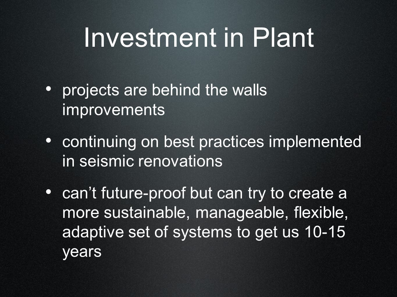 Investment in Plant projects are behind the walls improvements continuing on best practices implemented in seismic renovations can't future-proof but can try to create a more sustainable, manageable, flexible, adaptive set of systems to get us 10-15 years