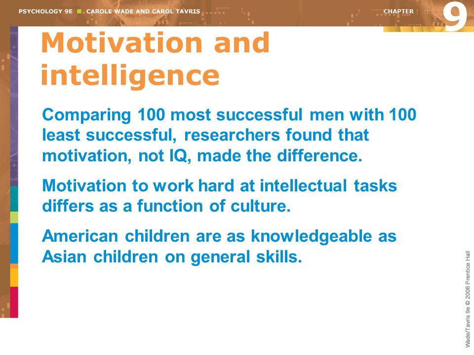 Motivation and intelligence 9 Comparing 100 most successful men with 100 least successful, researchers found that motivation, not IQ, made the differe