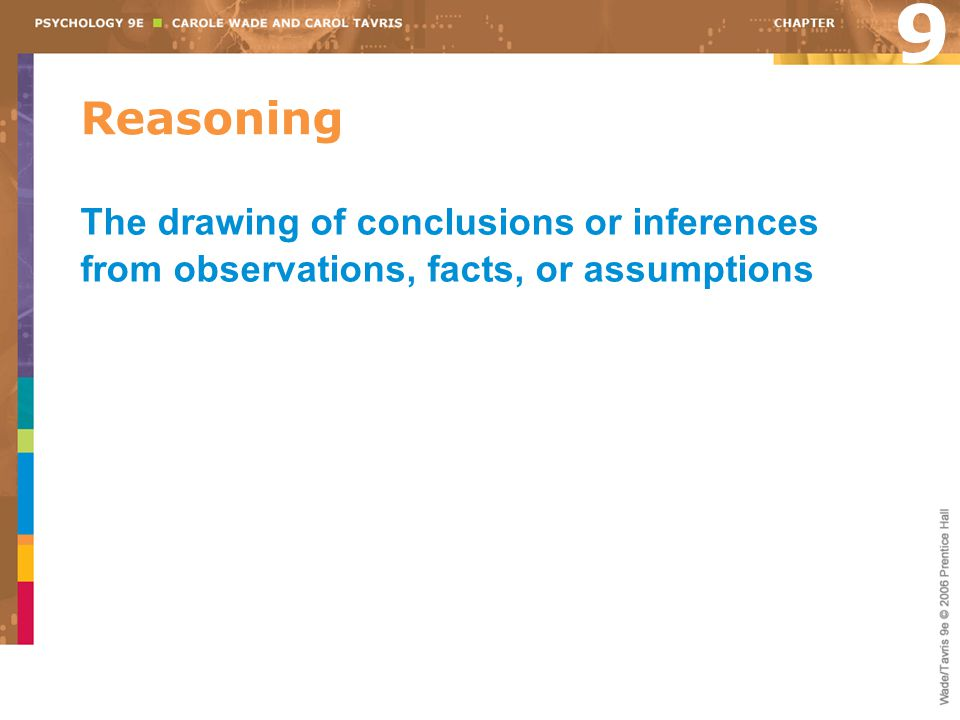 Reasoning The drawing of conclusions or inferences from observations, facts, or assumptions 9