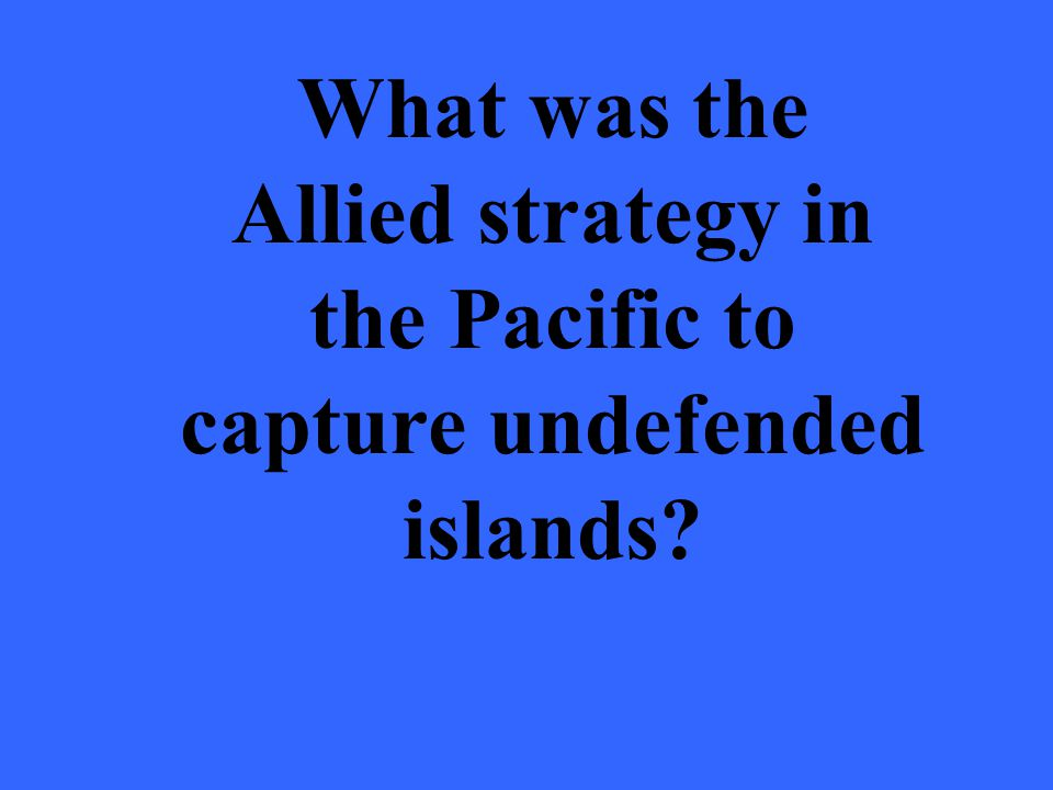 What was the Allied strategy in the Pacific to capture undefended islands