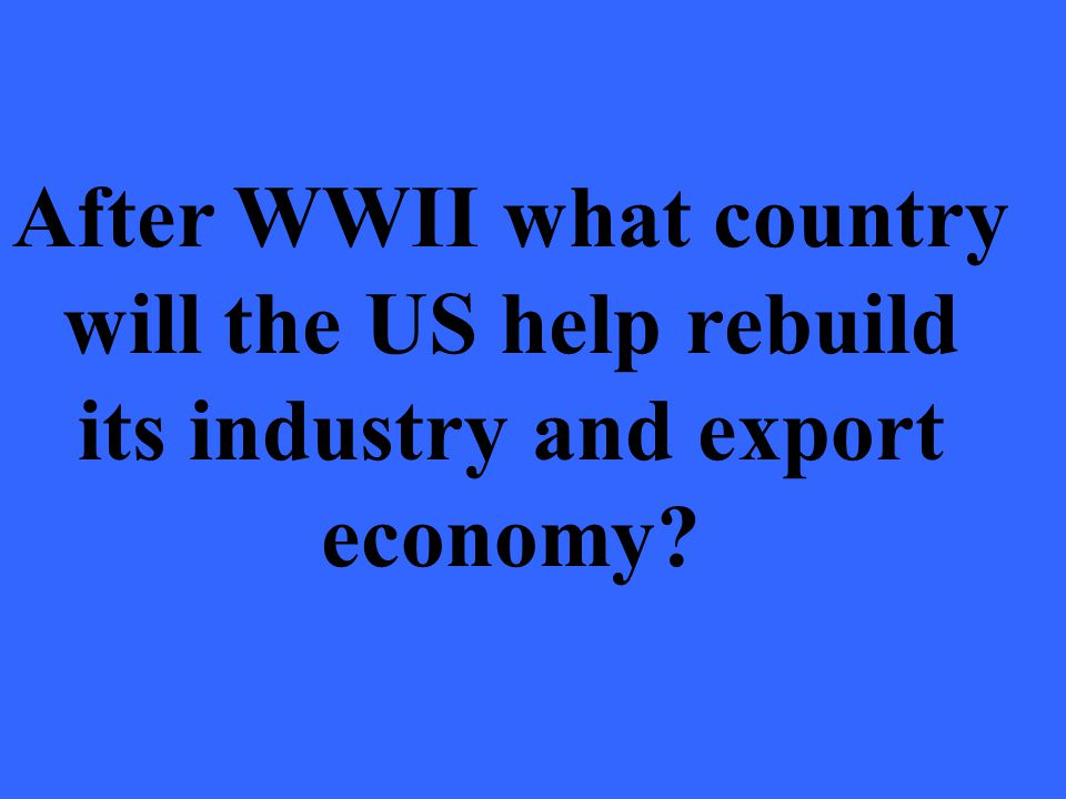 After WWII what country will the US help rebuild its industry and export economy
