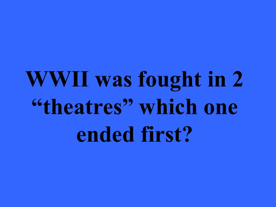 WWII was fought in 2 theatres which one ended first