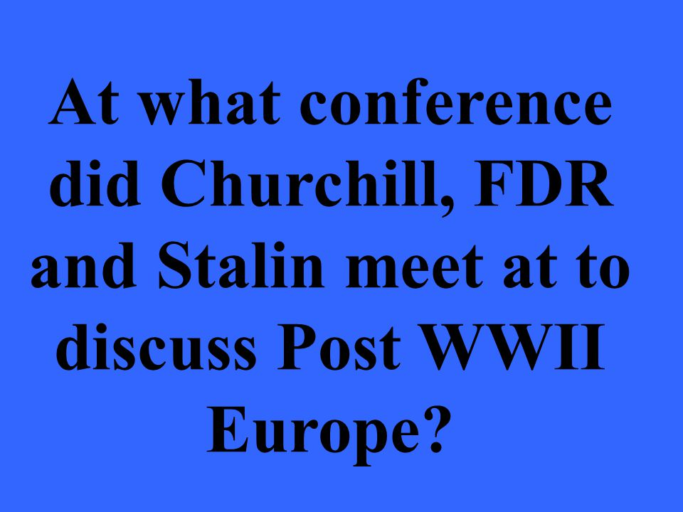 At what conference did Churchill, FDR and Stalin meet at to discuss Post WWII Europe