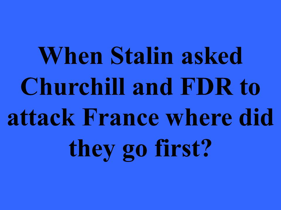 When Stalin asked Churchill and FDR to attack France where did they go first