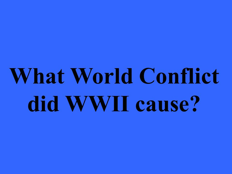 What World Conflict did WWII cause
