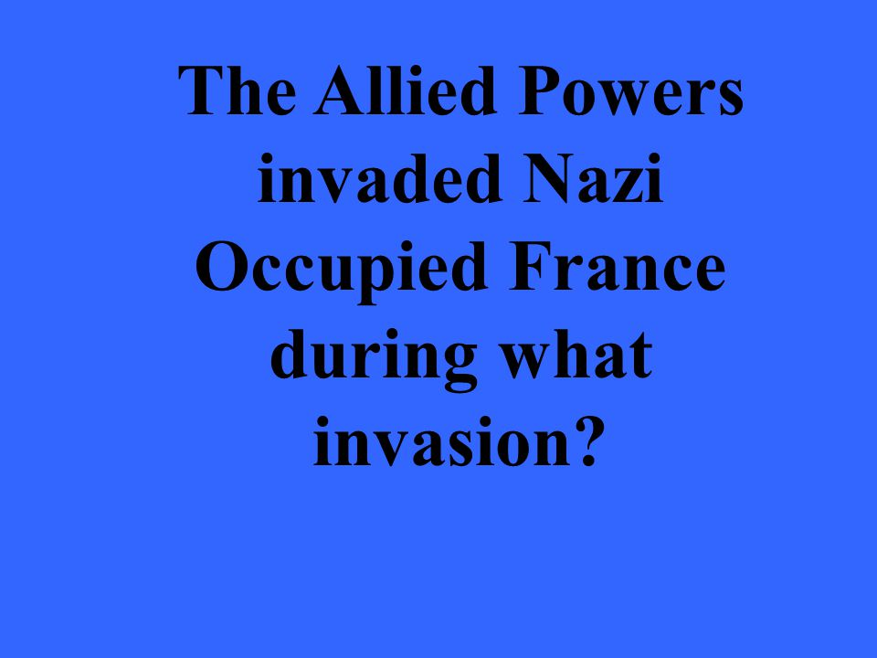 The Allied Powers invaded Nazi Occupied France during what invasion