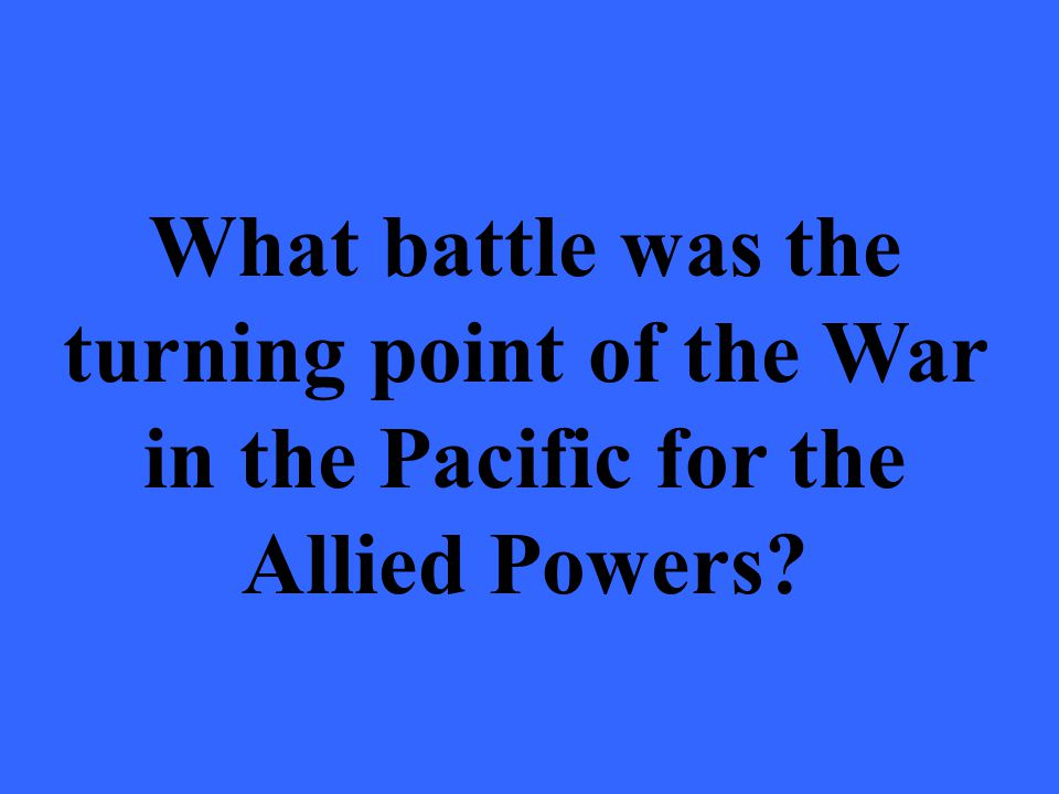 What battle was the turning point of the War in the Pacific for the Allied Powers