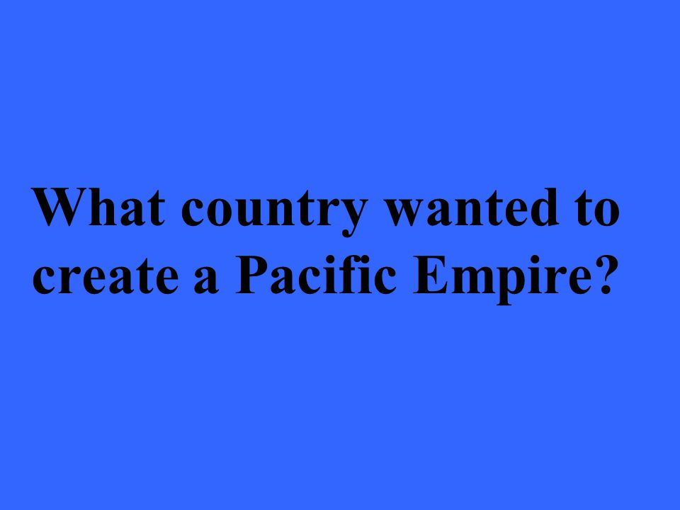 What country wanted to create a Pacific Empire