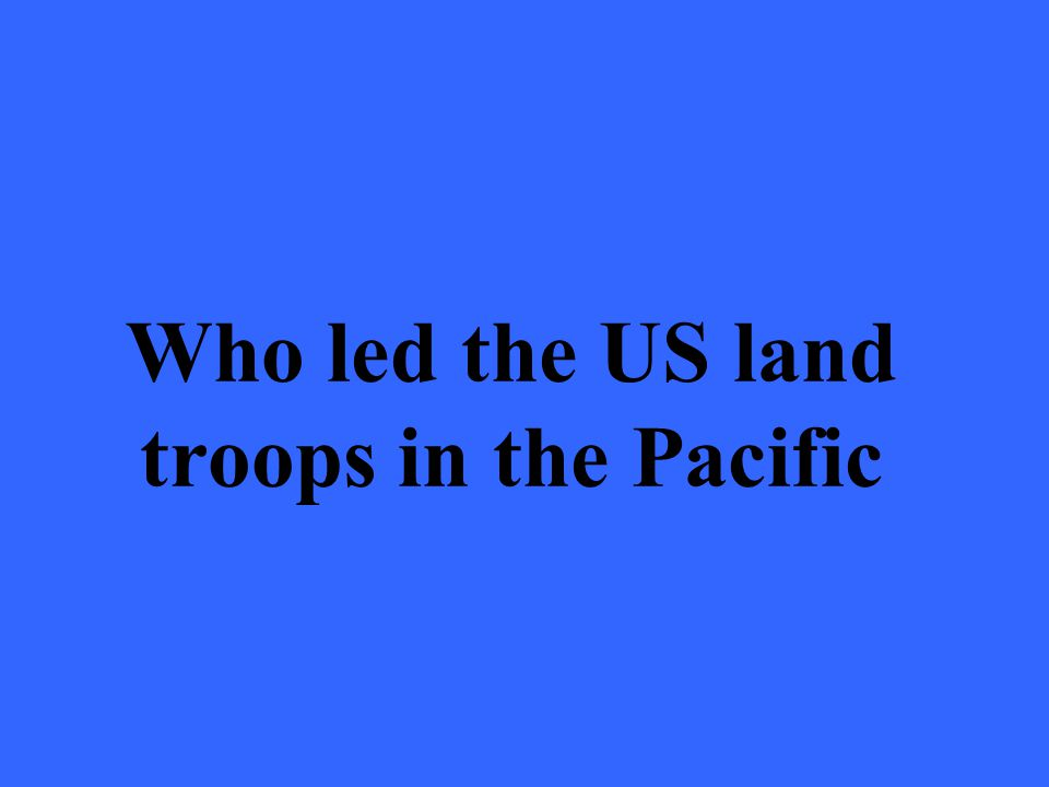 Who led the US land troops in the Pacific
