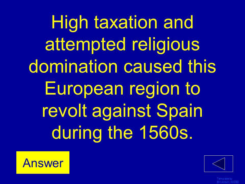 Template by Bill Arcuri, WCSD High taxation and attempted religious domination caused this European region to revolt against Spain during the 1560s.