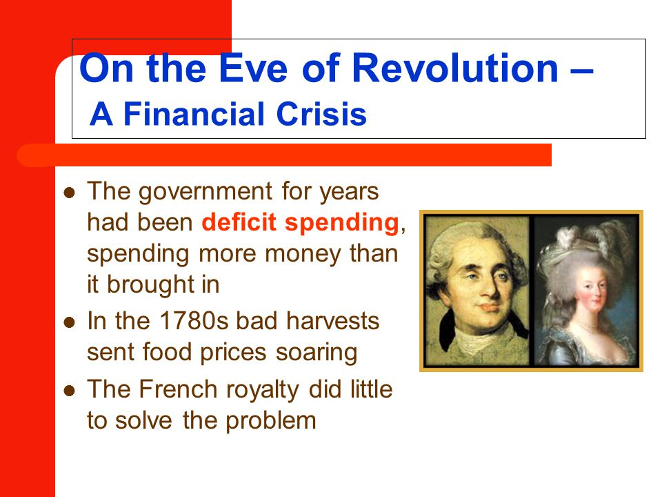 On the Eve of Revolution – A Financial Crisis The government for years had been deficit spending, spending more money than it brought in In the 1780s bad harvests sent food prices soaring The French royalty did little to solve the problem