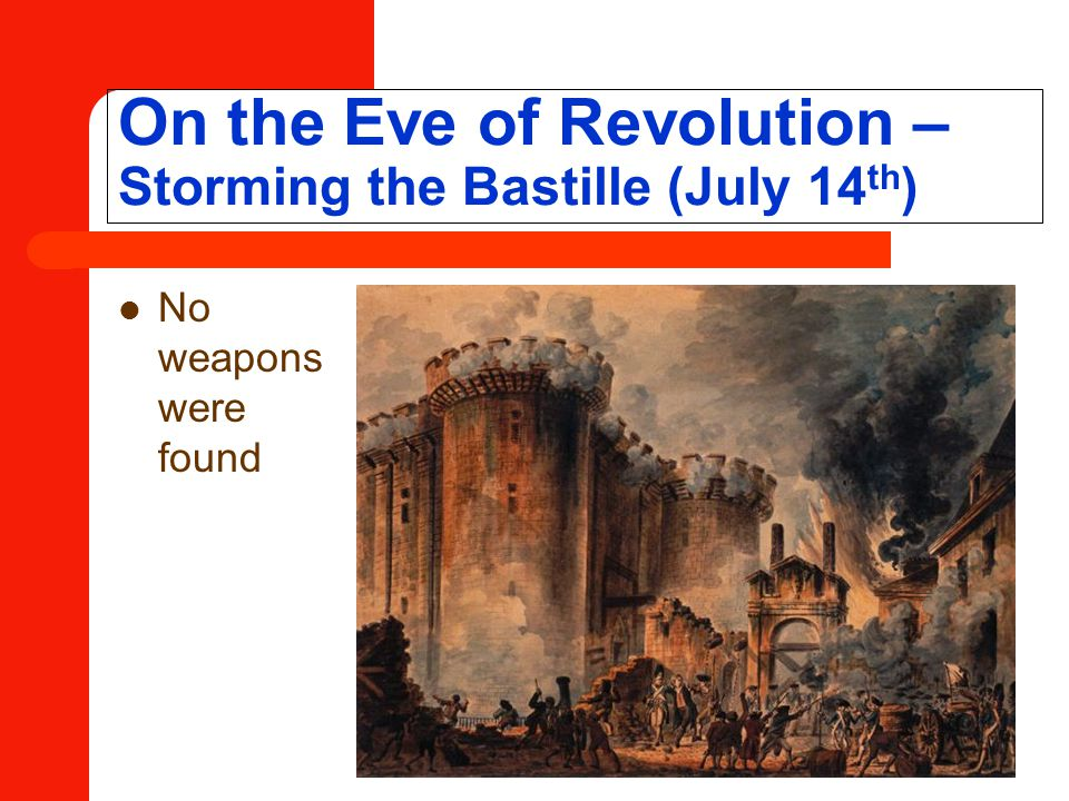 On the Eve of Revolution – Storming the Bastille (July 14 th ) No weapons were found