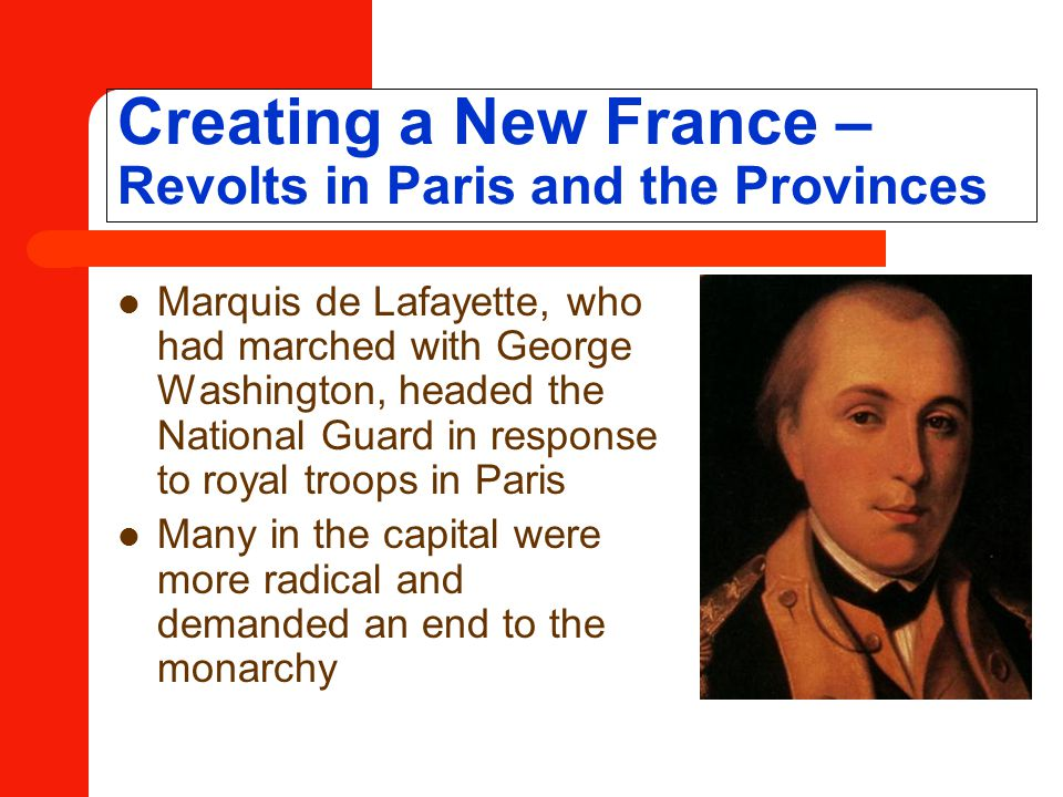Creating a New France – Revolts in Paris and the Provinces Marquis de Lafayette, who had marched with George Washington, headed the National Guard in response to royal troops in Paris Many in the capital were more radical and demanded an end to the monarchy