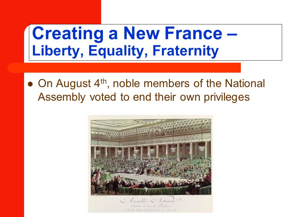 Creating a New France – Liberty, Equality, Fraternity On August 4 th, noble members of the National Assembly voted to end their own privileges