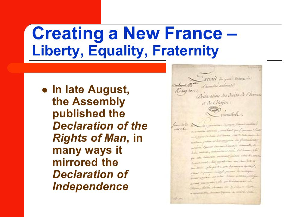 Creating a New France – Liberty, Equality, Fraternity In late August, the Assembly published the Declaration of the Rights of Man, in many ways it mirrored the Declaration of Independence