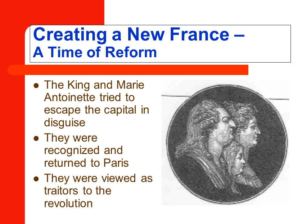 Creating a New France – A Time of Reform The King and Marie Antoinette tried to escape the capital in disguise They were recognized and returned to Paris They were viewed as traitors to the revolution
