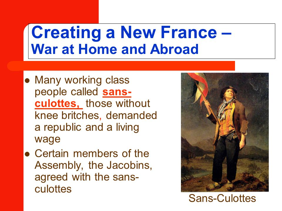 Creating a New France – War at Home and Abroad Many working class people called sans- culottes, those without knee britches, demanded a republic and a living wage Certain members of the Assembly, the Jacobins, agreed with the sans- culottes Sans-Culottes