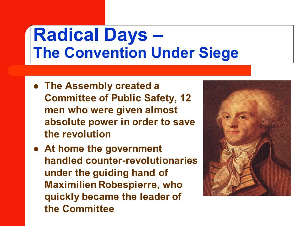 Radical Days – The Convention Under Siege The Assembly created a Committee of Public Safety, 12 men who were given almost absolute power in order to save the revolution At home the government handled counter-revolutionaries under the guiding hand of Maximilien Robespierre, who quickly became the leader of the Committee