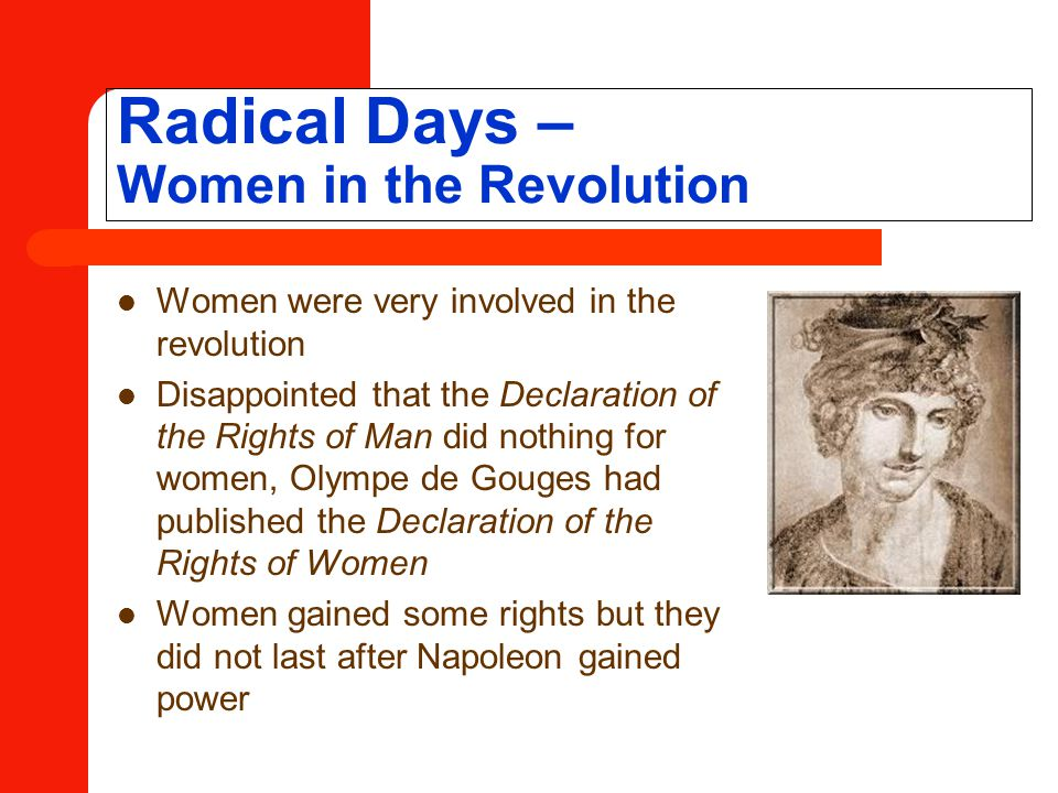 Radical Days – Women in the Revolution Women were very involved in the revolution Disappointed that the Declaration of the Rights of Man did nothing for women, Olympe de Gouges had published the Declaration of the Rights of Women Women gained some rights but they did not last after Napoleon gained power