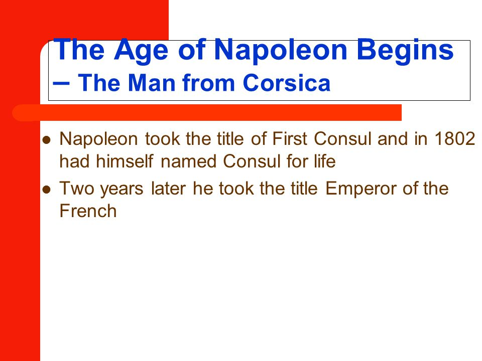 The Age of Napoleon Begins – The Man from Corsica Napoleon took the title of First Consul and in 1802 had himself named Consul for life Two years later he took the title Emperor of the French