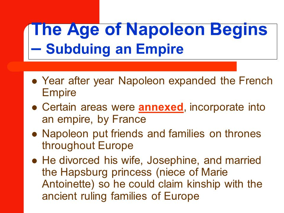 The Age of Napoleon Begins – Subduing an Empire Year after year Napoleon expanded the French Empire Certain areas were annexed, incorporate into an empire, by France Napoleon put friends and families on thrones throughout Europe He divorced his wife, Josephine, and married the Hapsburg princess (niece of Marie Antoinette) so he could claim kinship with the ancient ruling families of Europe
