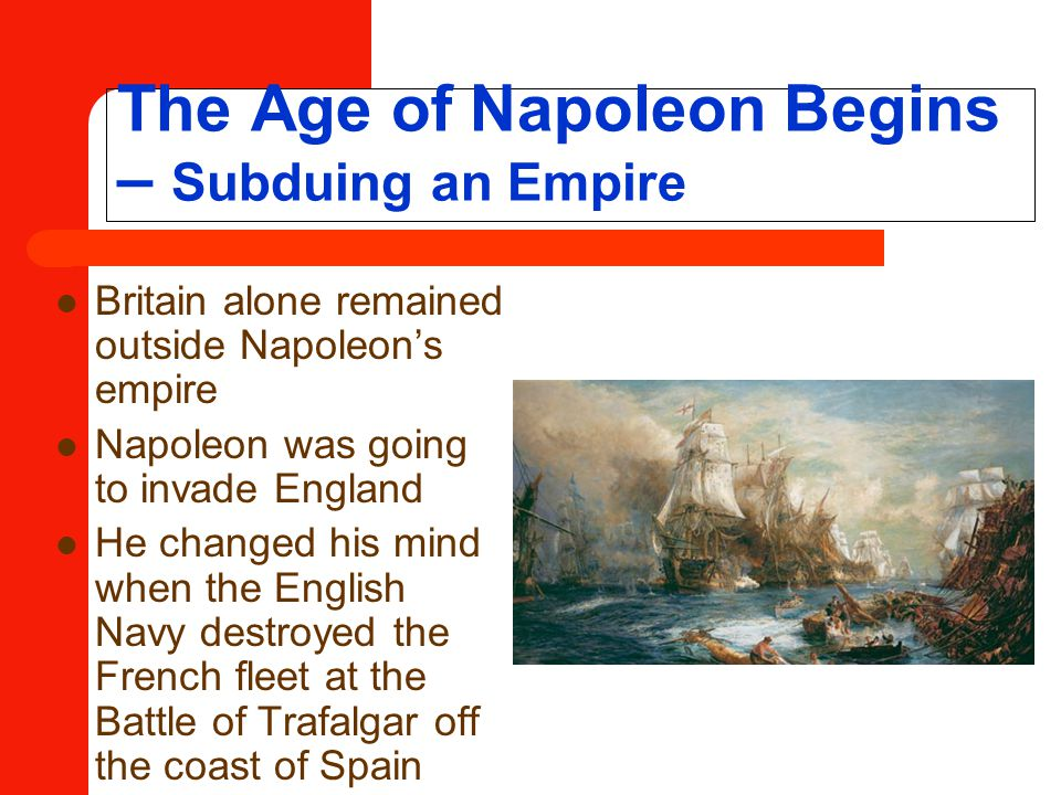 The Age of Napoleon Begins – Subduing an Empire Britain alone remained outside Napoleon's empire Napoleon was going to invade England He changed his mind when the English Navy destroyed the French fleet at the Battle of Trafalgar off the coast of Spain