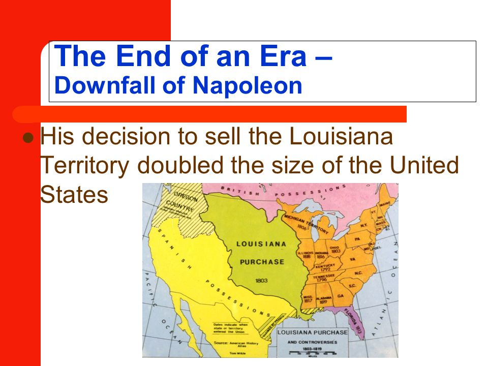 The End of an Era – Downfall of Napoleon His decision to sell the Louisiana Territory doubled the size of the United States