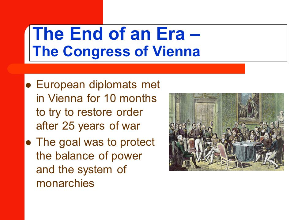 The End of an Era – The Congress of Vienna European diplomats met in Vienna for 10 months to try to restore order after 25 years of war The goal was to protect the balance of power and the system of monarchies