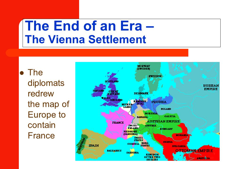 The End of an Era – The Vienna Settlement The diplomats redrew the map of Europe to contain France