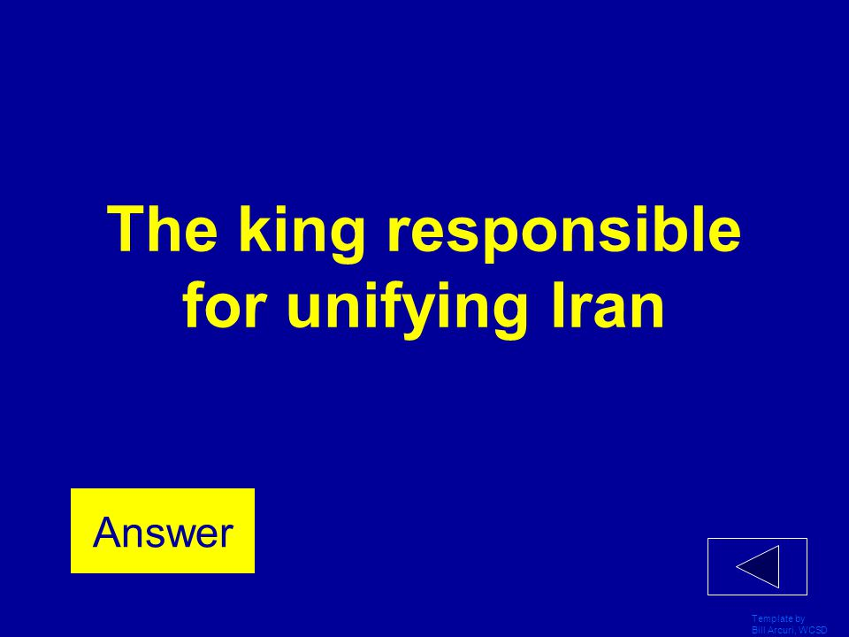 Template by Bill Arcuri, WCSD The king responsible for unifying Iran Answer