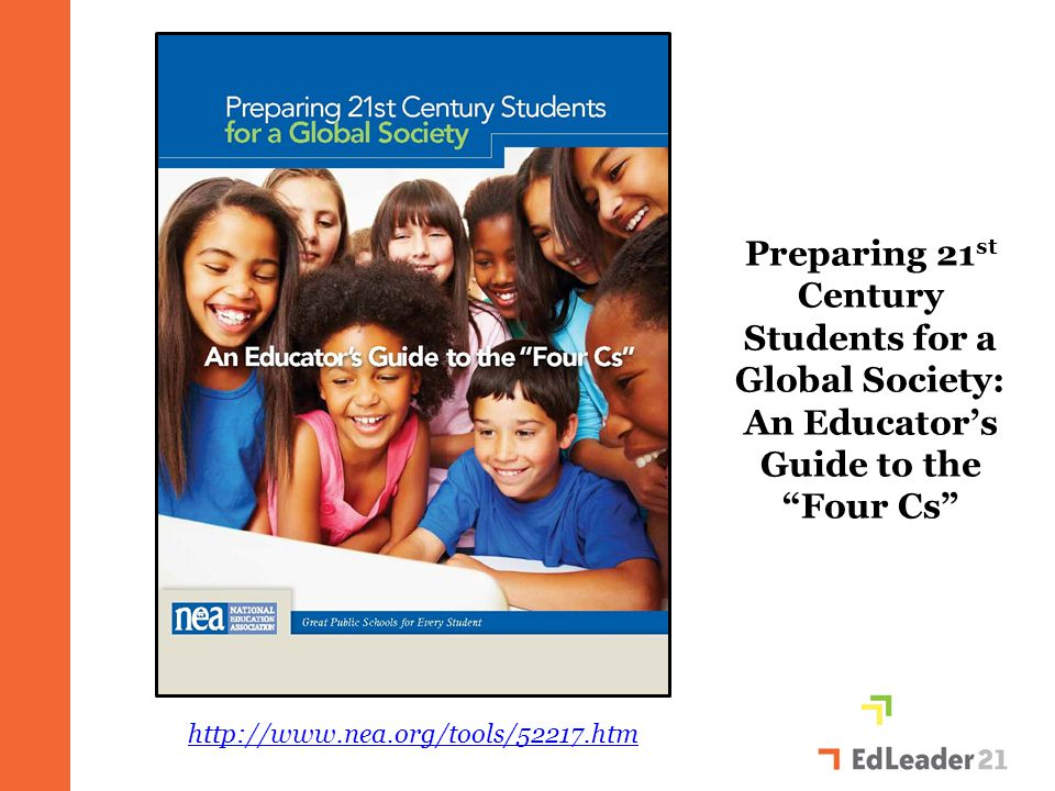 Preparing 21 st Century Students for a Global Society: An Educator's Guide to the Four Cs http://www.nea.org/tools/52217.htm