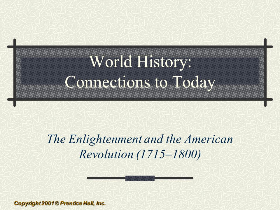 Copyright 2001 © Prentice Hall, Inc. World History: Connections to Today The Enlightenment and the American Revolution (1715–1800)