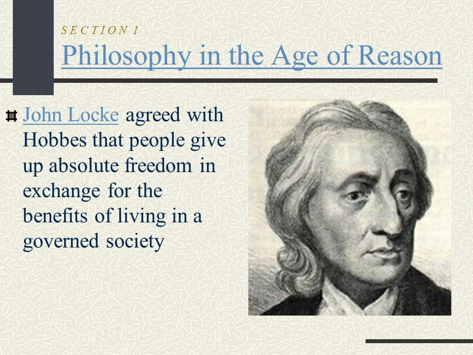 S E C T I O N 1 Philosophy in the Age of Reason John Locke agreed with Hobbes that people give up absolute freedom in exchange for the benefits of liv