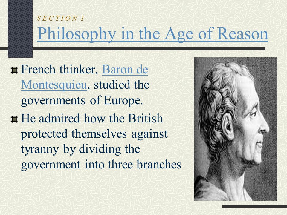 S E C T I O N 1 Philosophy in the Age of Reason French thinker, Baron de Montesquieu, studied the governments of Europe. He admired how the British pr