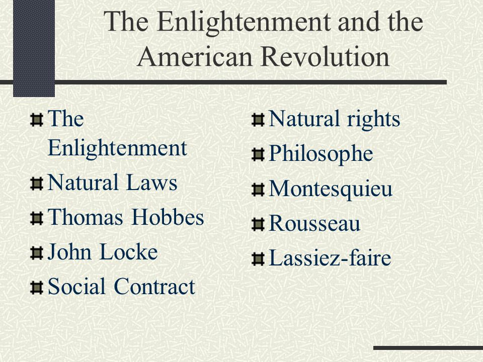 The Enlightenment and the American Revolution The Enlightenment Natural Laws Thomas Hobbes John Locke Social Contract Natural rights Philosophe Montes