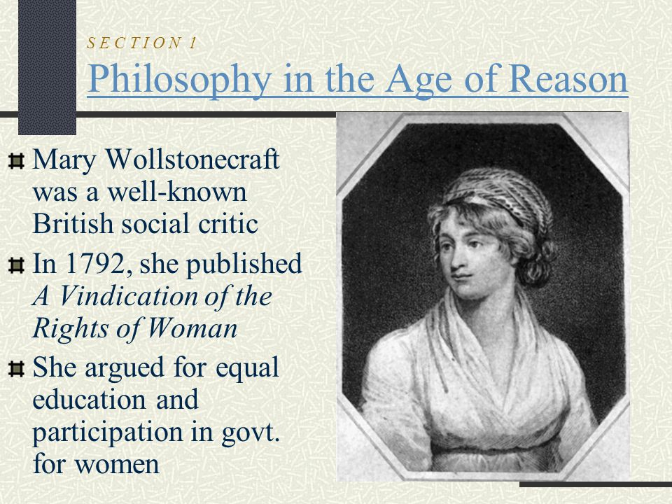 S E C T I O N 1 Philosophy in the Age of Reason Mary Wollstonecraft was a well-known British social critic In 1792, she published A Vindication of the